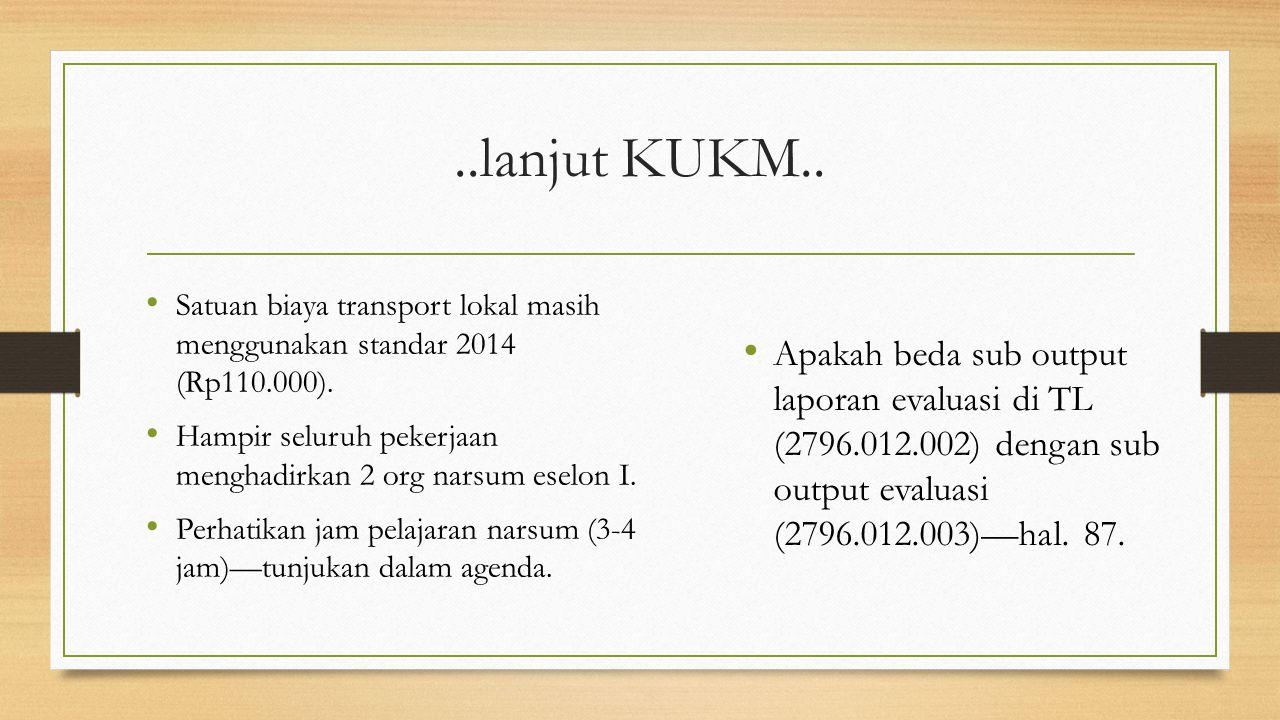 ..lanjut KUKM.. Satuan biaya transport lokal masih menggunakan standar 2014 (Rp110.000). Hampir seluruh pekerjaan menghadirkan 2 org narsum eselon I.