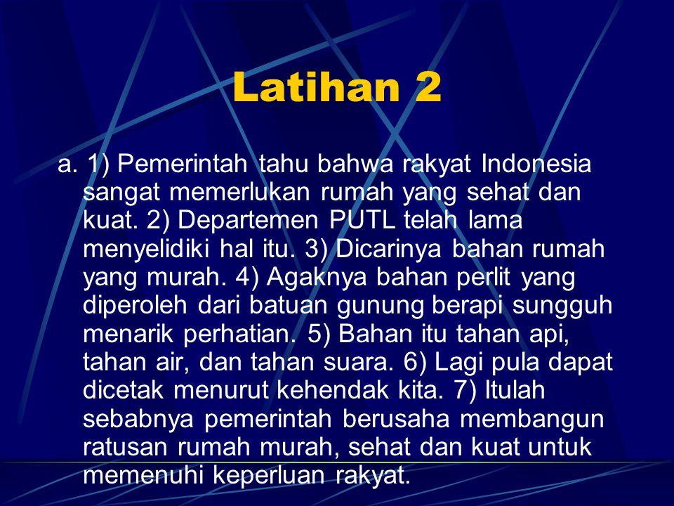 Latihan 2 a. 1) Pemerintah tahu bahwa rakyat Indonesia sangat memerlukan rumah yang sehat dan kuat. 2) Departemen PUTL telah lama menyelidiki hal itu.