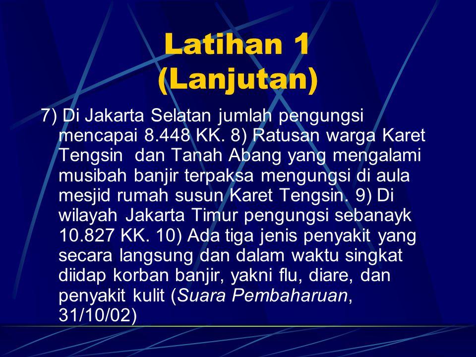 Latihan 1 (Lanjutan) 7) Di Jakarta Selatan jumlah pengungsi mencapai 8.448 KK. 8) Ratusan warga Karet Tengsin dan Tanah Abang yang mengalami musibah b