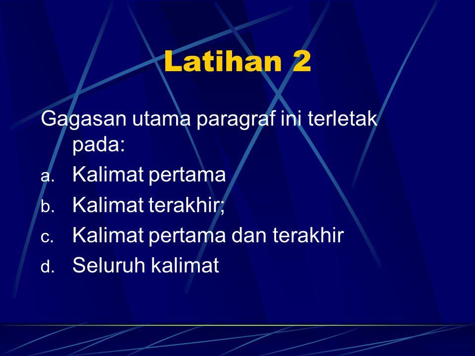 Latihan 2 Gagasan utama paragraf ini terletak pada: a. Kalimat pertama b. Kalimat terakhir; c. Kalimat pertama dan terakhir d. Seluruh kalimat