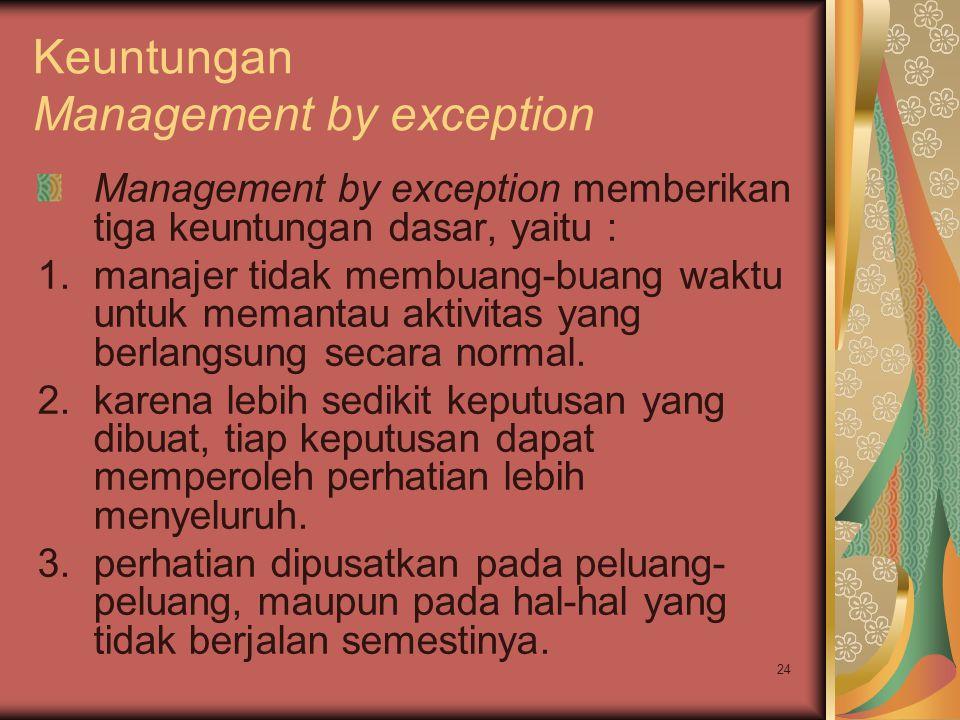 24 Keuntungan Management by exception Management by exception memberikan tiga keuntungan dasar, yaitu : 1.manajer tidak membuang-buang waktu untuk memantau aktivitas yang berlangsung secara normal.