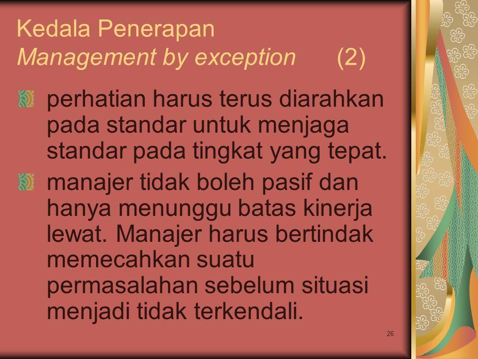 26 Kedala Penerapan Management by exception (2) perhatian harus terus diarahkan pada standar untuk menjaga standar pada tingkat yang tepat.