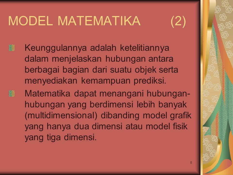 8 MODEL MATEMATIKA (2) Keunggulannya adalah ketelitiannya dalam menjelaskan hubungan antara berbagai bagian dari suatu objek serta menyediakan kemampuan prediksi.