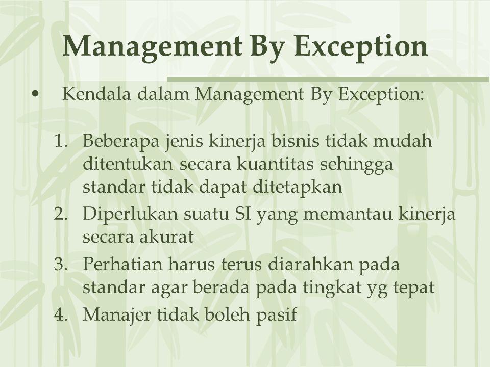 Management By Exception Kendala dalam Management By Exception: 1.Beberapa jenis kinerja bisnis tidak mudah ditentukan secara kuantitas sehingga standar tidak dapat ditetapkan 2.Diperlukan suatu SI yang memantau kinerja secara akurat 3.Perhatian harus terus diarahkan pada standar agar berada pada tingkat yg tepat 4.Manajer tidak boleh pasif
