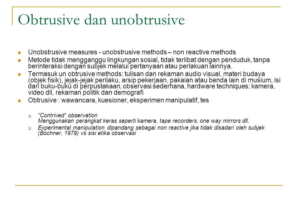 Obtrusive dan unobtrusive Unobstrusive measures - unobstrusive methods – non reactive methods Metode tidak mengganggu lingkungan sosial, tidak terliba