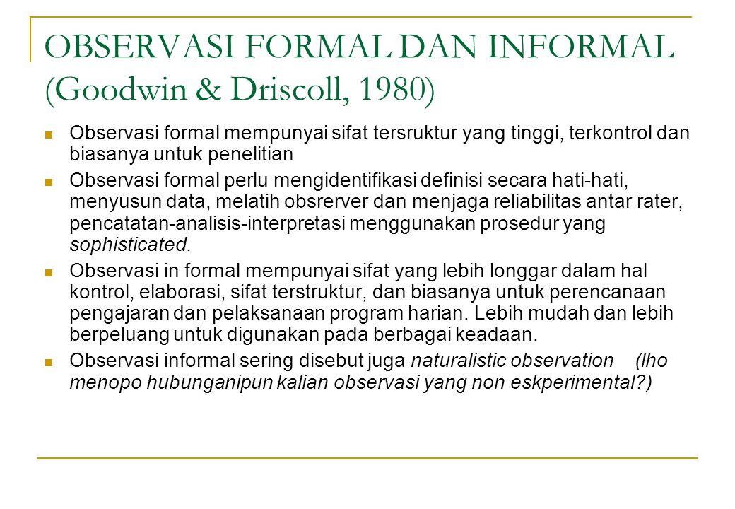 OBSERVASI FORMAL DAN INFORMAL (Goodwin & Driscoll, 1980) Observasi formal mempunyai sifat tersruktur yang tinggi, terkontrol dan biasanya untuk peneli