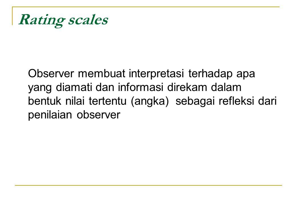 Rating scales Observer membuat interpretasi terhadap apa yang diamati dan informasi direkam dalam bentuk nilai tertentu (angka) sebagai refleksi dari