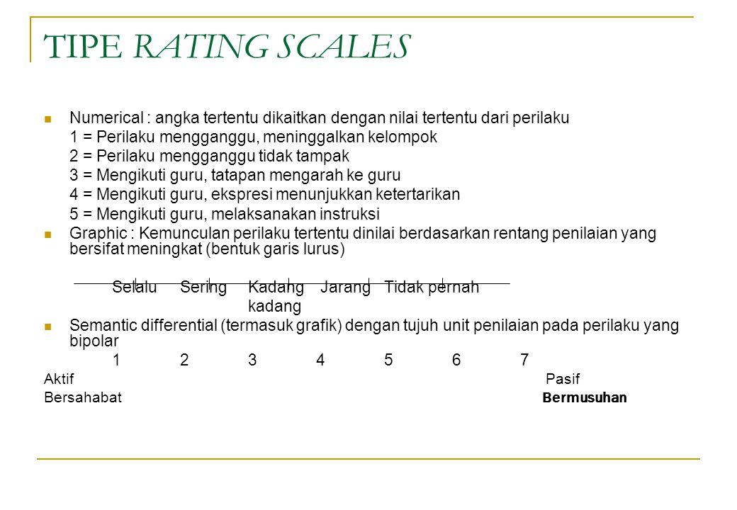 TIPE RATING SCALES Numerical : angka tertentu dikaitkan dengan nilai tertentu dari perilaku 1 = Perilaku mengganggu, meninggalkan kelompok 2 = Perilak