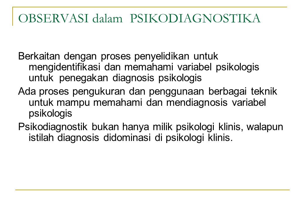 OBSERVASI dalam PSIKODIAGNOSTIKA Berkaitan dengan proses penyelidikan untuk mengidentifikasi dan memahami variabel psikologis untuk penegakan diagnosi
