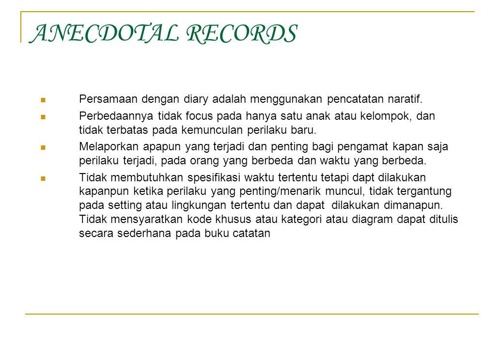ANECDOTAL RECORDS Persamaan dengan diary adalah menggunakan pencatatan naratif. Perbedaannya tidak focus pada hanya satu anak atau kelompok, dan tidak