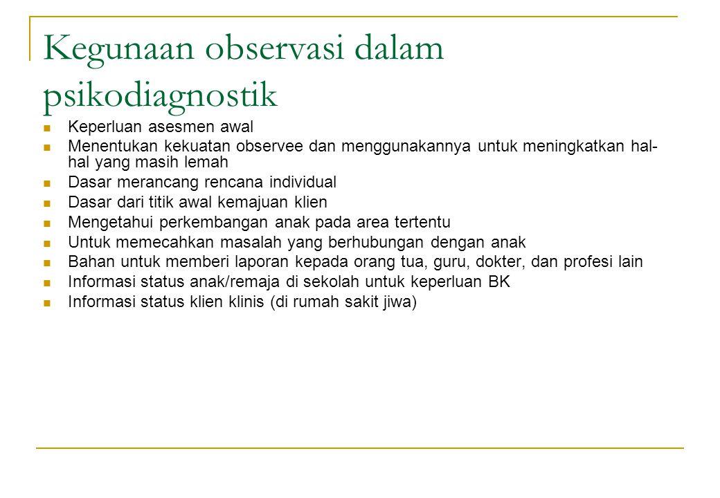 Kegunaan observasi dalam psikodiagnostik Keperluan asesmen awal Menentukan kekuatan observee dan menggunakannya untuk meningkatkan hal- hal yang masih