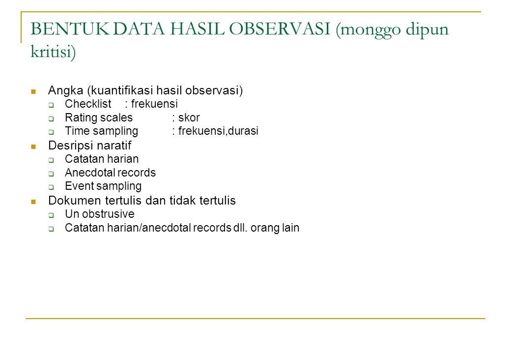 BENTUK DATA HASIL OBSERVASI (monggo dipun kritisi) Angka (kuantifikasi hasil observasi)  Checklist: frekuensi  Rating scales: skor  Time sampling :