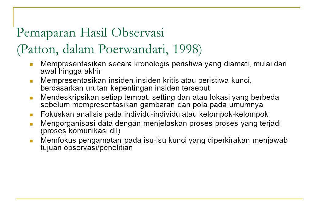 Pemaparan Hasil Observasi (Patton, dalam Poerwandari, 1998) Mempresentasikan secara kronologis peristiwa yang diamati, mulai dari awal hingga akhir Me