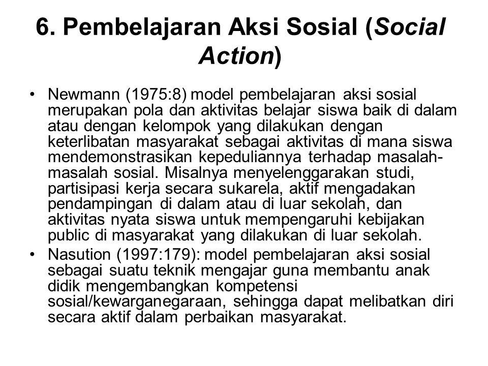 6. Pembelajaran Aksi Sosial (Social Action) Newmann (1975:8) model pembelajaran aksi sosial merupakan pola dan aktivitas belajar siswa baik di dalam a