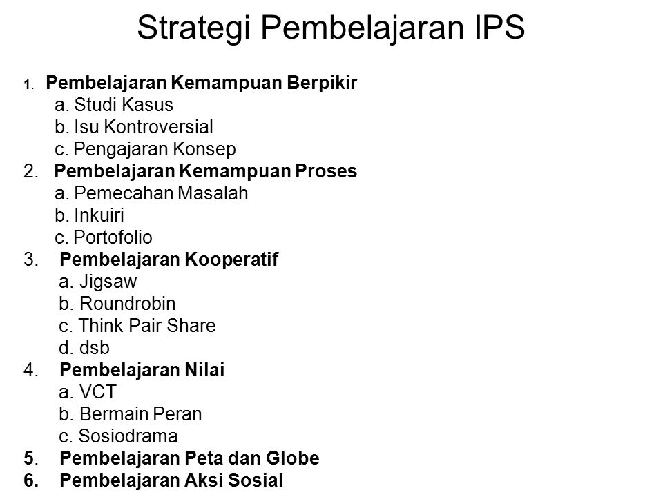 Strategi Pembelajaran IPS 1. Pembelajaran Kemampuan Berpikir a. Studi Kasus b. Isu Kontroversial c. Pengajaran Konsep 2. Pembelajaran Kemampuan Proses