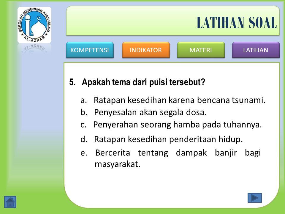 KOMPETENSI INDIKATOR MATERI LATIHAN LATIHAN SOAL 5. Apakah tema dari puisi tersebut? a. Ratapan kesedihan karena bencana tsunami. b. Penyesalan akan s