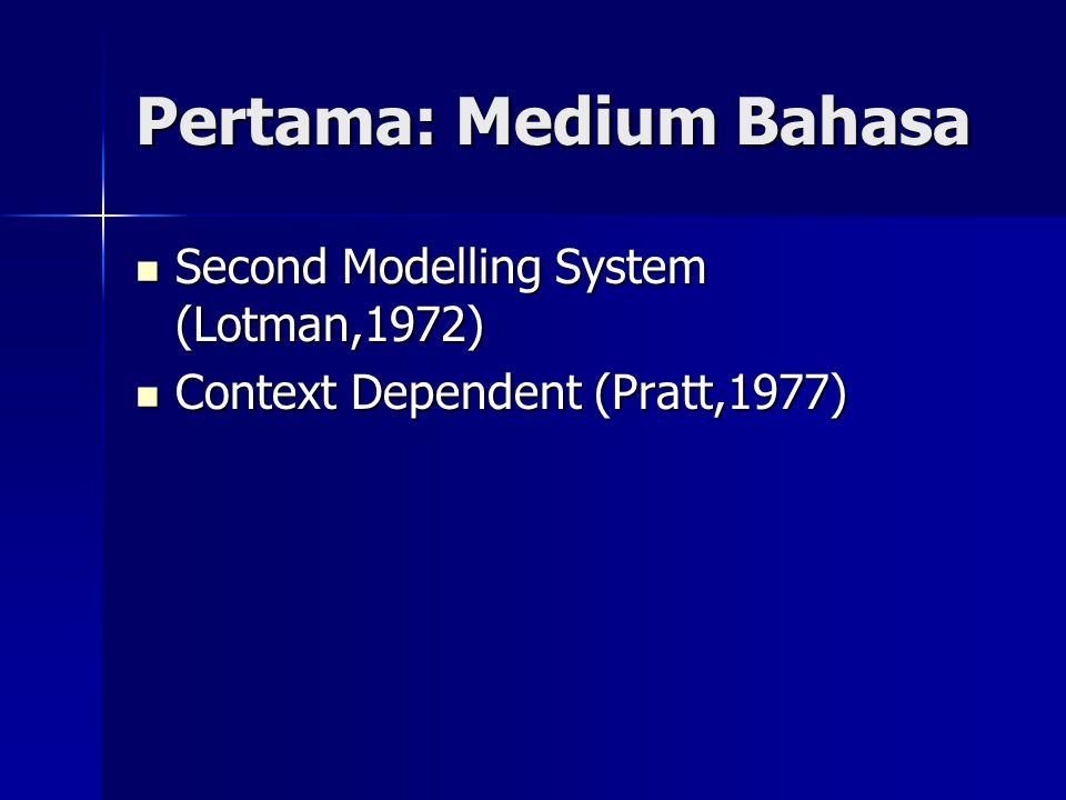 Pertama: Medium Bahasa Second Modelling System (Lotman,1972) Second Modelling System (Lotman,1972) Context Dependent (Pratt,1977) Context Dependent (P
