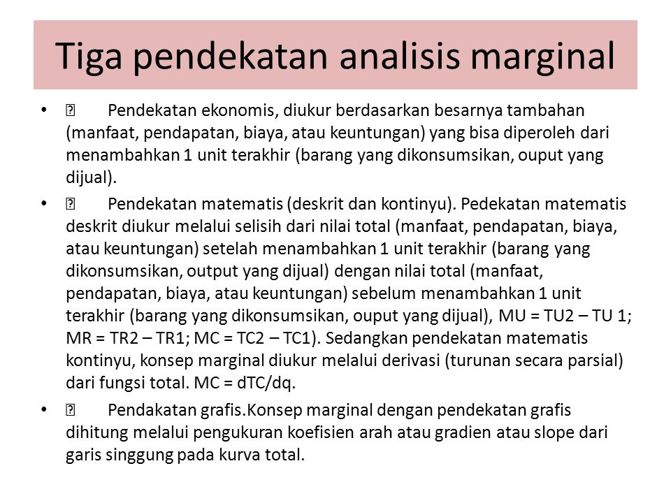 Tiga pendekatan analisis marginal  Pendekatan ekonomis, diukur berdasarkan besarnya tambahan (manfaat, pendapatan, biaya, atau keuntungan) yang bisa