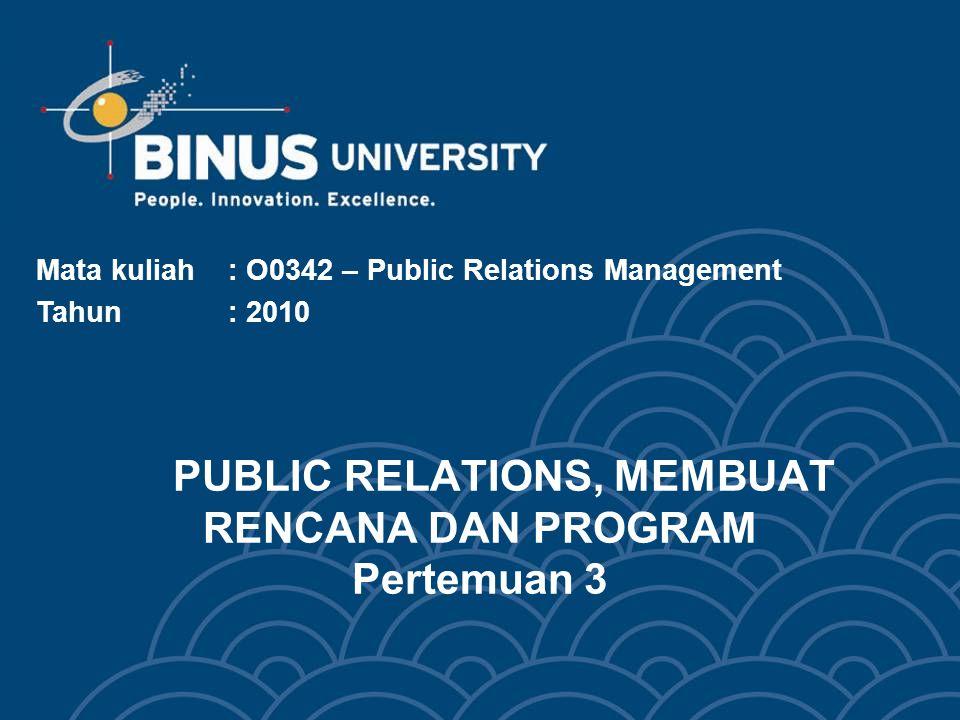 PUBLIC RELATIONS, MEMBUAT RENCANA DAN PROGRAM Pertemuan 3 Mata kuliah: O0342 – Public Relations Management Tahun : 2010