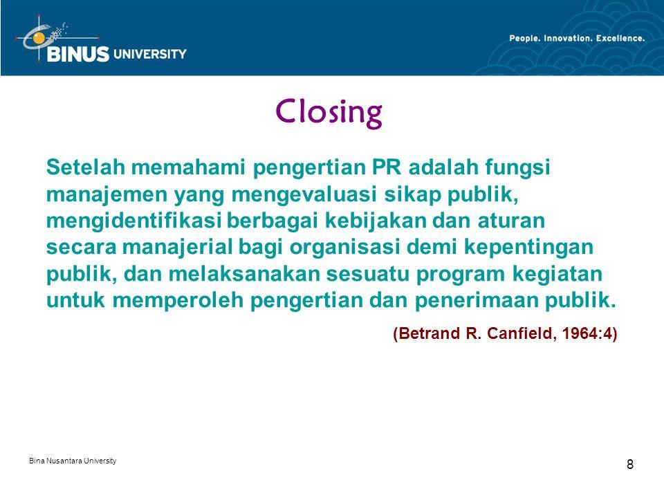 Bina Nusantara University 8 Closing Setelah memahami pengertian PR adalah fungsi manajemen yang mengevaluasi sikap publik, mengidentifikasi berbagai kebijakan dan aturan secara manajerial bagi organisasi demi kepentingan publik, dan melaksanakan sesuatu program kegiatan untuk memperoleh pengertian dan penerimaan publik.