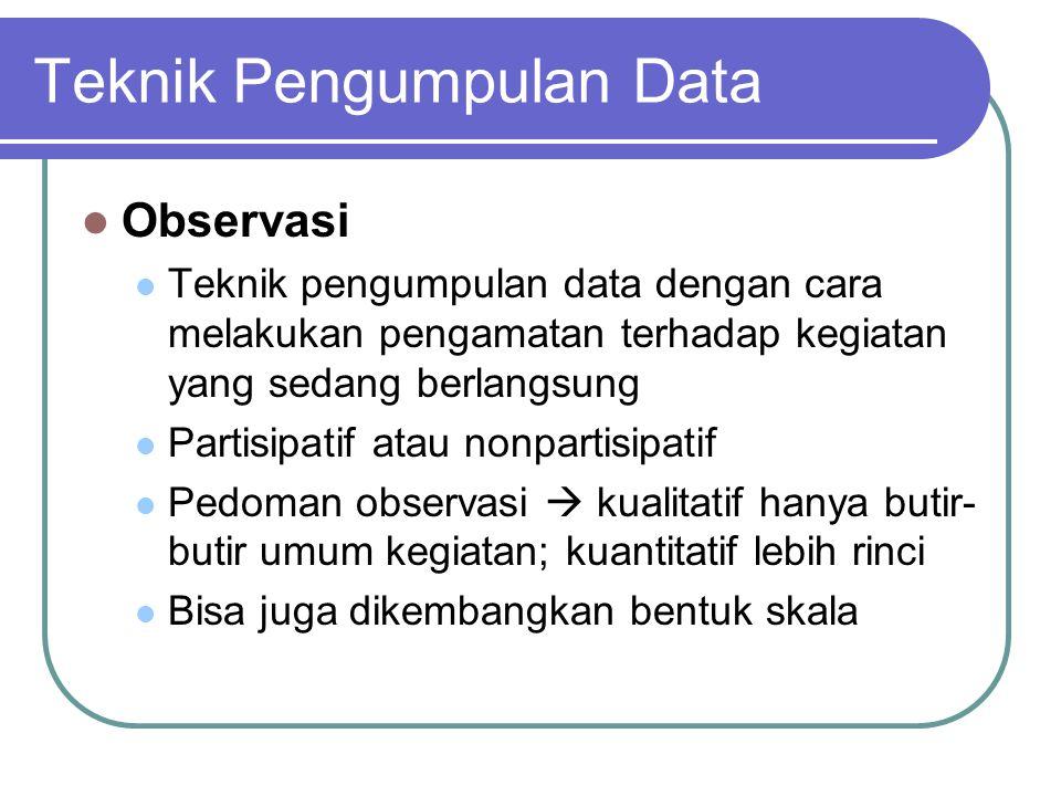 Teknik Pengumpulan Data Observasi Teknik pengumpulan data dengan cara melakukan pengamatan terhadap kegiatan yang sedang berlangsung Partisipatif atau nonpartisipatif Pedoman observasi  kualitatif hanya butir- butir umum kegiatan; kuantitatif lebih rinci Bisa juga dikembangkan bentuk skala