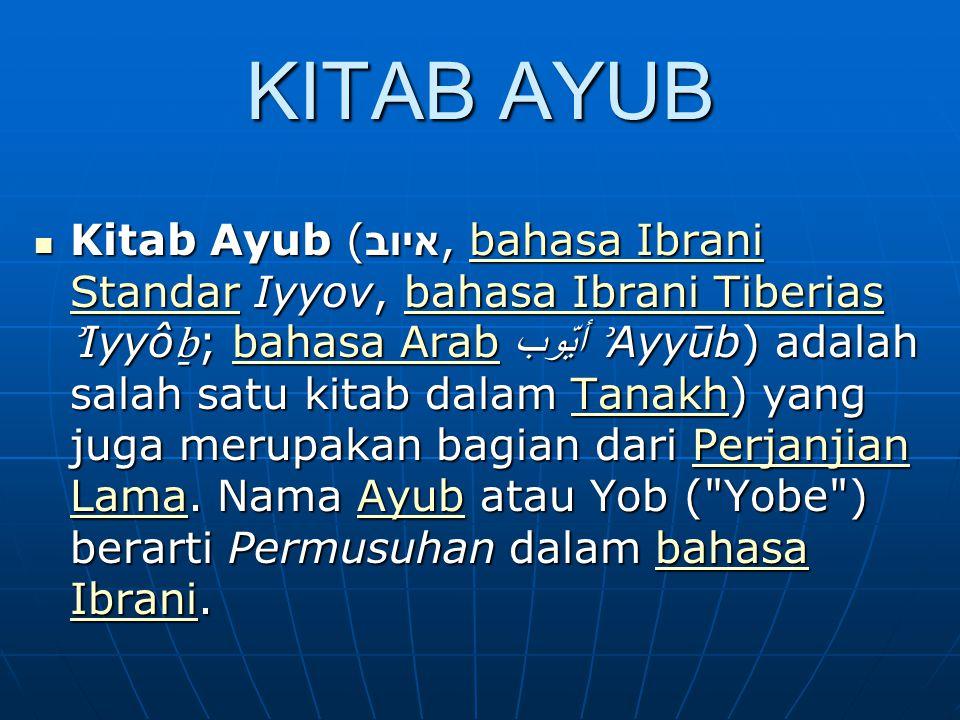 KITAB AYUB Kitab Ayub ( איוב, bahasa Ibrani Standar Iyyov, bahasa Ibrani Tiberias ʾ Iyyô ḇ ; bahasa Arab أيّوب ʾ Ayyūb) adalah salah satu kitab dalam