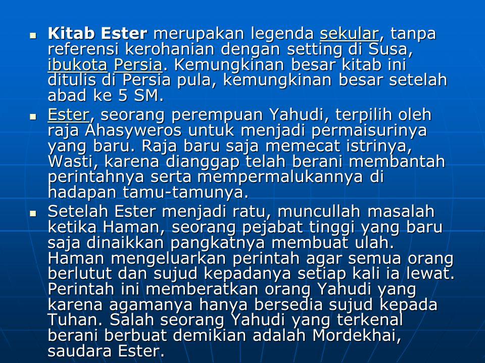 Kitab Ester merupakan legenda sekular, tanpa referensi kerohanian dengan setting di Susa, ibukota Persia. Kemungkinan besar kitab ini ditulis di Persi