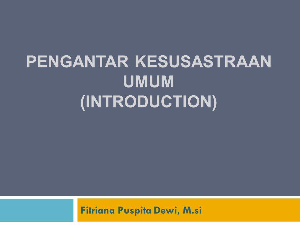 PENGANTAR KESUSASTRAAN UMUM (INTRODUCTION) Fitriana Puspita Dewi, M.si