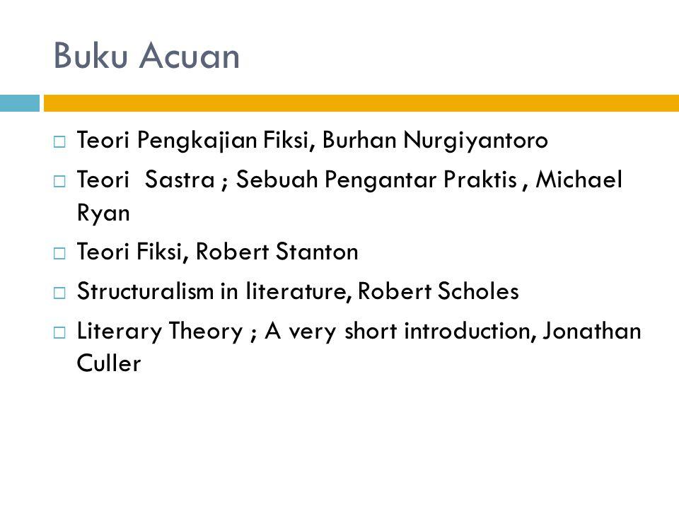 Buku Acuan  Teori Pengkajian Fiksi, Burhan Nurgiyantoro  Teori Sastra ; Sebuah Pengantar Praktis, Michael Ryan  Teori Fiksi, Robert Stanton  Struc