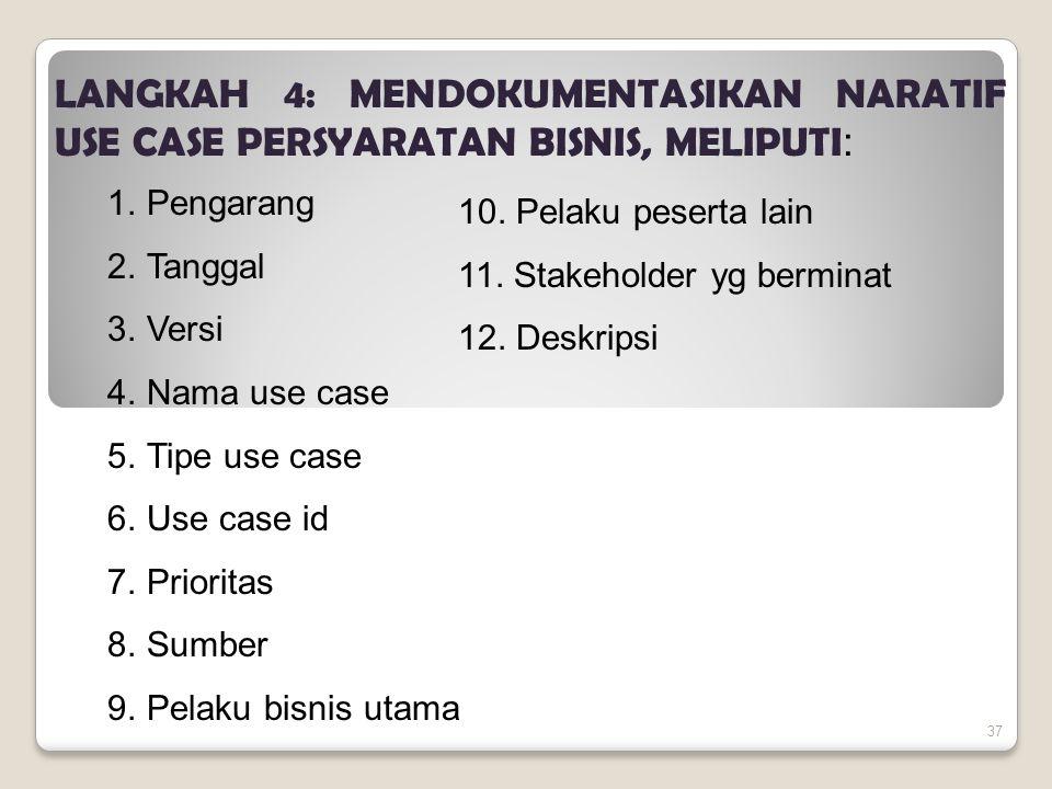 37 LANGKAH 4: MENDOKUMENTASIKAN NARATIF USE CASE PERSYARATAN BISNIS, MELIPUTI : 1.Pengarang 2.Tanggal 3.Versi 4.Nama use case 5.Tipe use case 6.Use case id 7.Prioritas 8.Sumber 9.Pelaku bisnis utama 10.