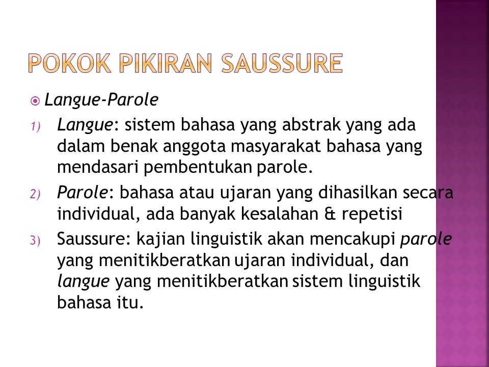  Langue-Parole 1) Langue: sistem bahasa yang abstrak yang ada dalam benak anggota masyarakat bahasa yang mendasari pembentukan parole. 2) Parole: bah