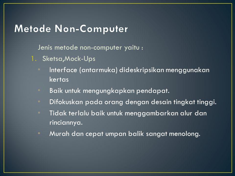 Jenis metode non-computer yaitu : 1.Sketsa,Mock-Ups Interface (antarmuka) dideskripsikan menggunakan kertas Baik untuk mengungkapkan pendapat. Difokus