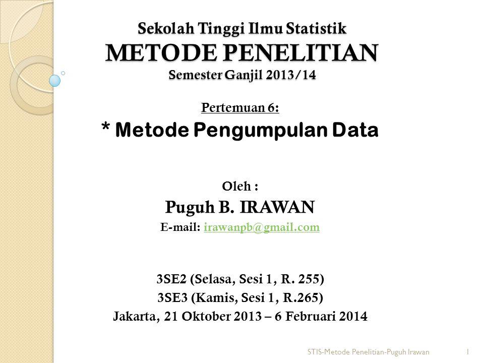 Sekolah Tinggi Ilmu Statistik METODE PENELITIAN Semester Ganjil 2013/14 Pertemuan 6: * Metode Pengumpulan Data Oleh : Puguh B.