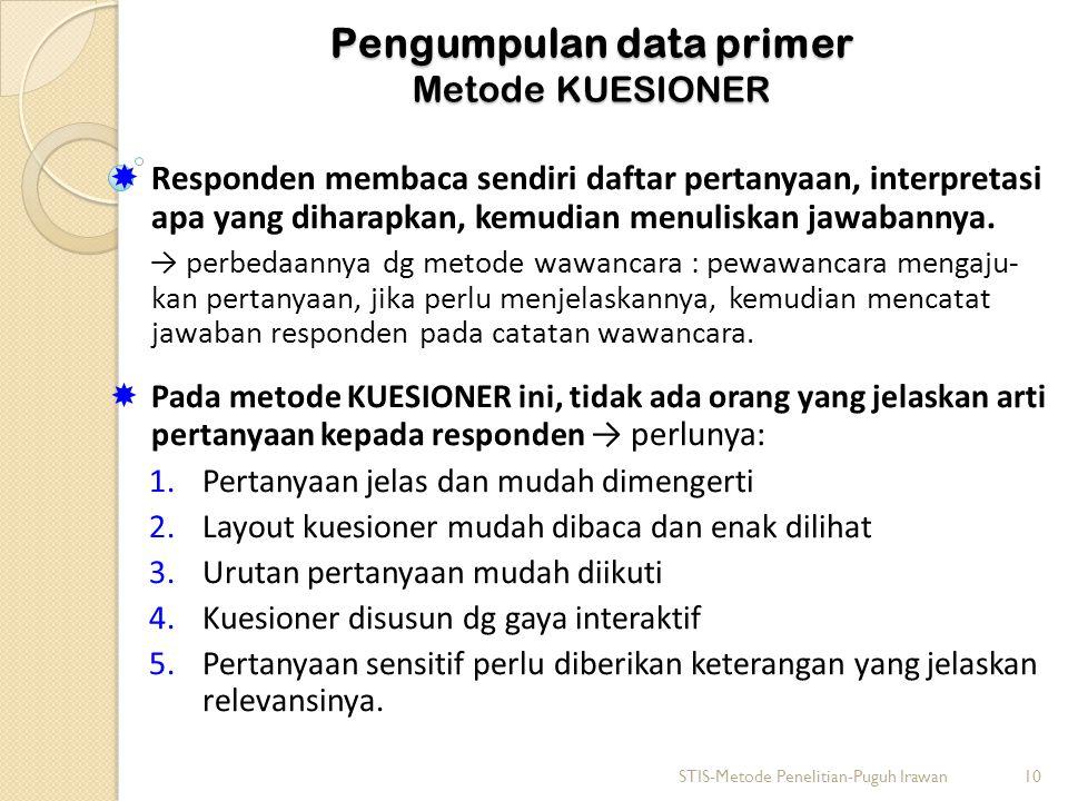 Pengumpulan data primer Metode KUESIONER  Responden membaca sendiri daftar pertanyaan, interpretasi apa yang diharapkan, kemudian menuliskan jawabannya.