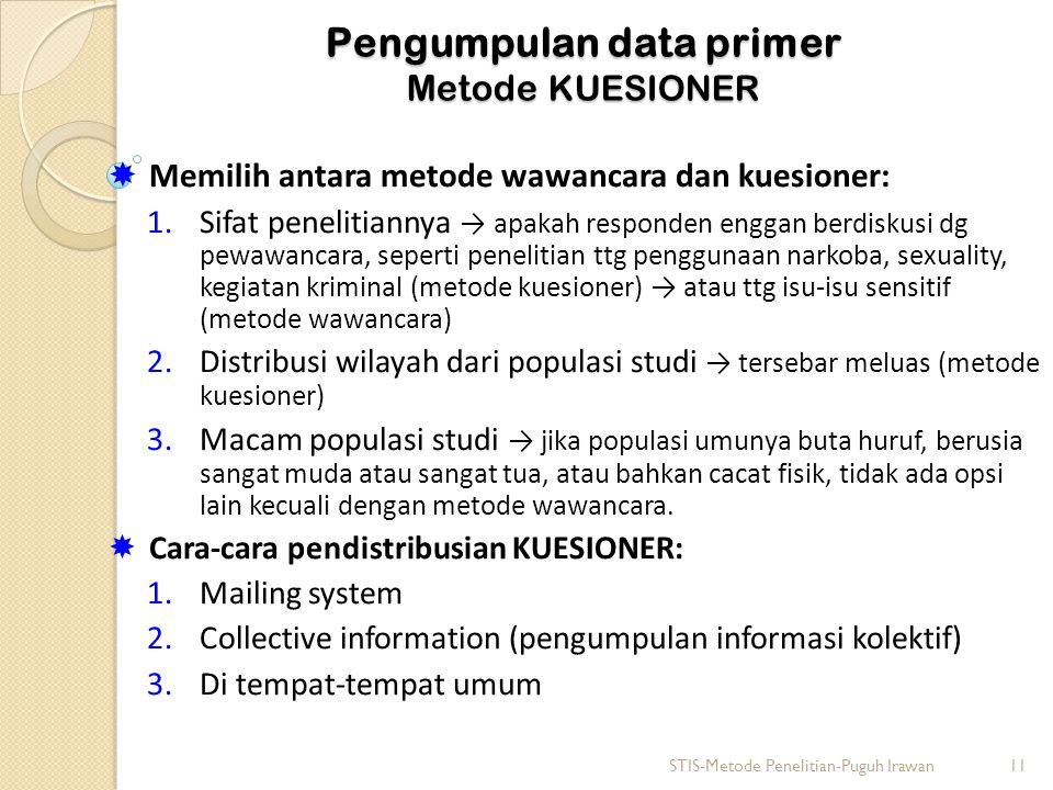 Pengumpulan data primer Metode KUESIONER  Memilih antara metode wawancara dan kuesioner: 1.Sifat penelitiannya → apakah responden enggan berdiskusi dg pewawancara, seperti penelitian ttg penggunaan narkoba, sexuality, kegiatan kriminal (metode kuesioner) → atau ttg isu-isu sensitif (metode wawancara) 2.Distribusi wilayah dari populasi studi → tersebar meluas (metode kuesioner) 3.Macam populasi studi → jika populasi umunya buta huruf, berusia sangat muda atau sangat tua, atau bahkan cacat fisik, tidak ada opsi lain kecuali dengan metode wawancara.