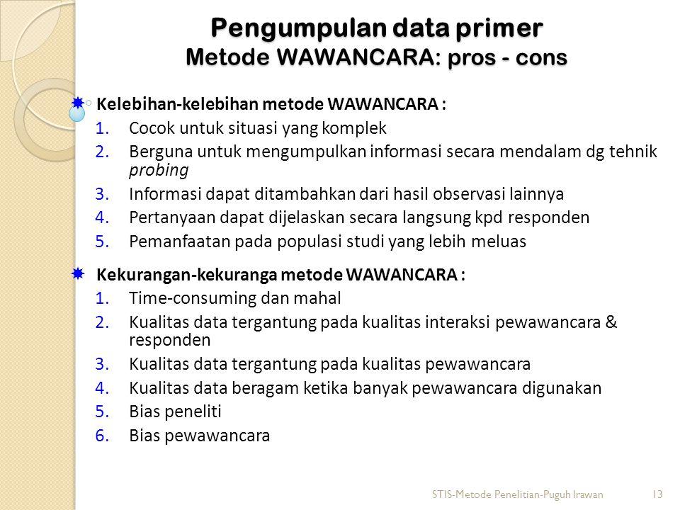 Pengumpulan data primer Metode WAWANCARA: pros - cons  Kelebihan-kelebihan metode WAWANCARA : 1.Cocok untuk situasi yang komplek 2.Berguna untuk mengumpulkan informasi secara mendalam dg tehnik probing 3.Informasi dapat ditambahkan dari hasil observasi lainnya 4.Pertanyaan dapat dijelaskan secara langsung kpd responden 5.Pemanfaatan pada populasi studi yang lebih meluas  Kekurangan-kekuranga metode WAWANCARA : 1.Time-consuming dan mahal 2.Kualitas data tergantung pada kualitas interaksi pewawancara & responden 3.Kualitas data tergantung pada kualitas pewawancara 4.Kualitas data beragam ketika banyak pewawancara digunakan 5.Bias peneliti 6.Bias pewawancara STIS-Metode Penelitian-Puguh Irawan13