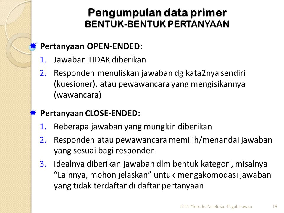 Pengumpulan data primer BENTUK-BENTUK PERTANYAAN  Pertanyaan OPEN-ENDED: 1.Jawaban TIDAK diberikan 2.Responden menuliskan jawaban dg kata2nya sendiri (kuesioner), atau pewawancara yang mengisikannya (wawancara)  Pertanyaan CLOSE-ENDED : 1.Beberapa jawaban yang mungkin diberikan 2.Responden atau pewawancara memilih/menandai jawaban yang sesuai bagi responden 3.Idealnya diberikan jawaban dlm bentuk kategori, misalnya Lainnya, mohon jelaskan untuk mengakomodasi jawaban yang tidak terdaftar di daftar pertanyaan STIS-Metode Penelitian-Puguh Irawan14
