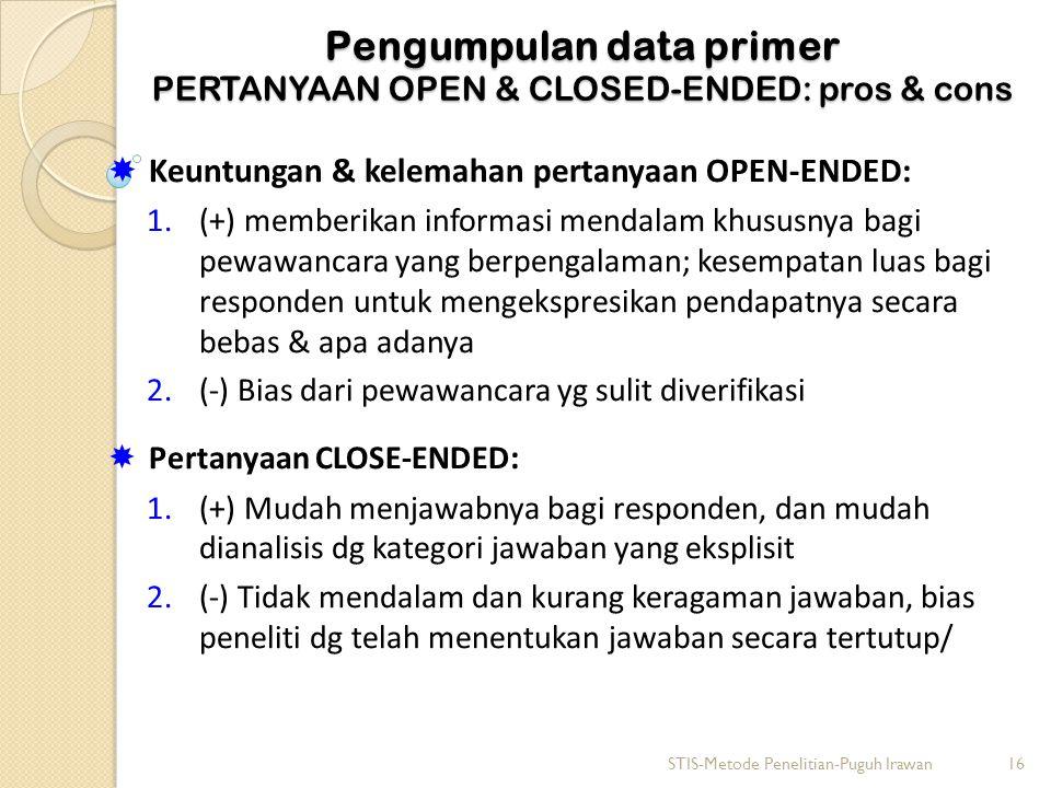 Pengumpulan data primer PERTANYAAN OPEN & CLOSED-ENDED: pros & cons  Keuntungan & kelemahan pertanyaan OPEN-ENDED: 1.(+) memberikan informasi mendalam khususnya bagi pewawancara yang berpengalaman; kesempatan luas bagi responden untuk mengekspresikan pendapatnya secara bebas & apa adanya 2.(-) Bias dari pewawancara yg sulit diverifikasi  Pertanyaan CLOSE-ENDED : 1.(+) Mudah menjawabnya bagi responden, dan mudah dianalisis dg kategori jawaban yang eksplisit 2.(-) Tidak mendalam dan kurang keragaman jawaban, bias peneliti dg telah menentukan jawaban secara tertutup/ STIS-Metode Penelitian-Puguh Irawan16
