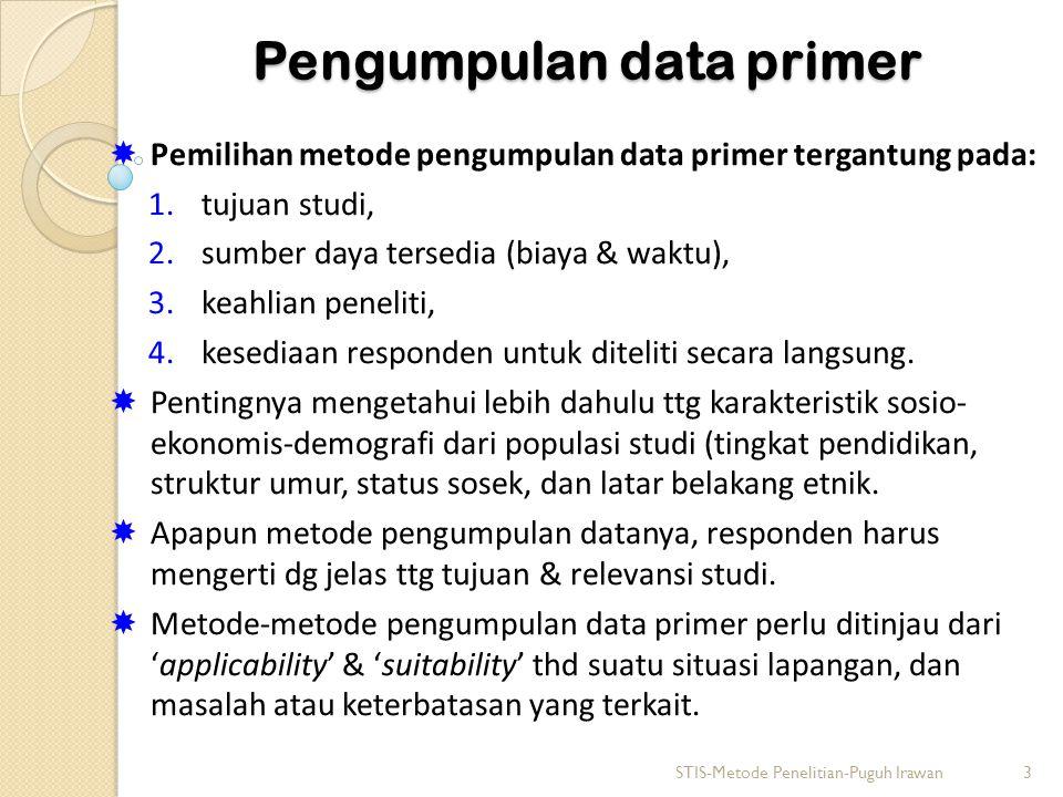 Pengumpulan data primer  Pemilihan metode pengumpulan data primer tergantung pada: 1.tujuan studi, 2.sumber daya tersedia (biaya & waktu), 3.keahlian peneliti, 4.kesediaan responden untuk diteliti secara langsung.