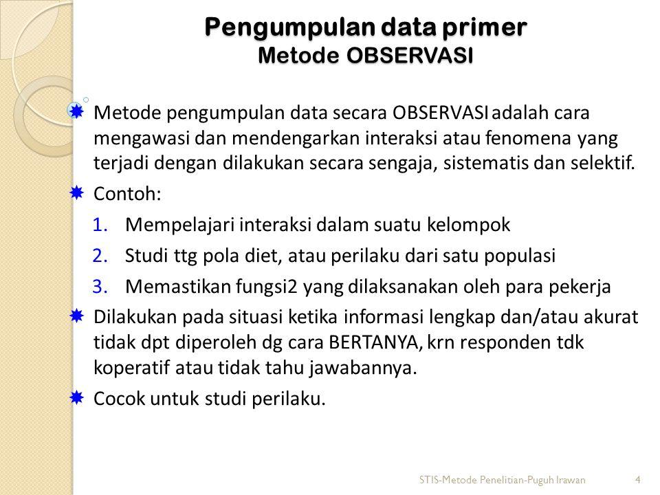 Pengumpulan data primer Metode OBSERVASI  Metode pengumpulan data secara OBSERVASI adalah cara mengawasi dan mendengarkan interaksi atau fenomena yang terjadi dengan dilakukan secara sengaja, sistematis dan selektif.