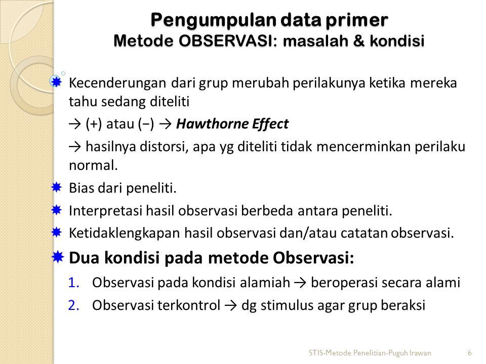 Pengumpulan data primer Metode OBSERVASI: masalah & kondisi  Kecenderungan dari grup merubah perilakunya ketika mereka tahu sedang diteliti → (+) atau (−) → Hawthorne Effect → hasilnya distorsi, apa yg diteliti tidak mencerminkan perilaku normal.