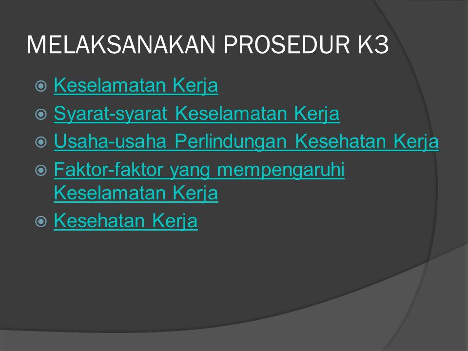 MELAKSANAKAN PROSEDUR K3  Keselamatan Kerja Keselamatan Kerja  Syarat-syarat Keselamatan Kerja Syarat-syarat Keselamatan Kerja  Usaha-usaha Perlind