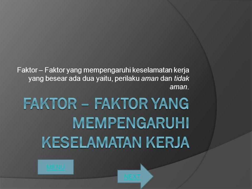 Faktor – Faktor yang mempengaruhi keselamatan kerja yang besear ada dua yaitu, perilaku aman dan tidak aman. MENU NEXT
