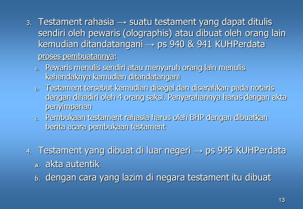 13 3. Testament rahasia → suatu testament yang dapat ditulis sendiri oleh pewaris (olographis) atau dibuat oleh orang lain kemudian ditandatangani → p