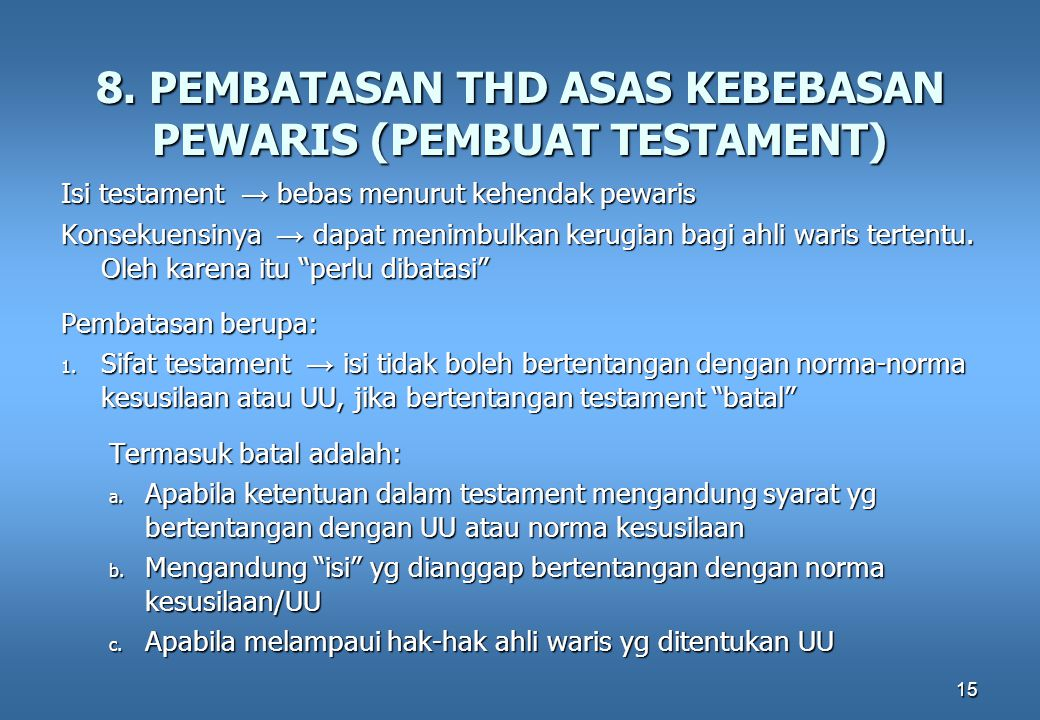 15 8. PEMBATASAN THD ASAS KEBEBASAN PEWARIS (PEMBUAT TESTAMENT) Isi testament → bebas menurut kehendak pewaris Konsekuensinya → dapat menimbulkan keru
