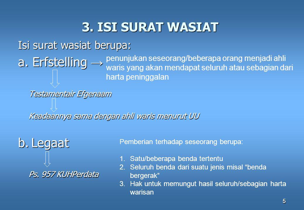 5 3. ISI SURAT WASIAT Isi surat wasiat berupa: a. Erfstelling → Testamentair Efgenaam Keadaannya sama dengan ahli waris menurut UU b. Legaat Ps. 957 K