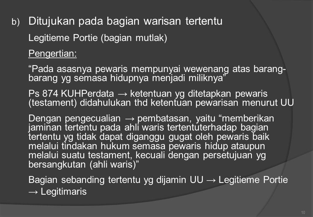 b) Ditujukan pada bagian warisan tertentu Legitieme Portie (bagian mutlak) Pengertian: Pada asasnya pewaris mempunyai wewenang atas barang- barang yg semasa hidupnya menjadi miliknya Ps 874 KUHPerdata → ketentuan yg ditetapkan pewaris (testament) didahulukan thd ketentuan pewarisan menurut UU Dengan pengecualian → pembatasan, yaitu memberikan jaminan tertentu pada ahli waris tertentuterhadap bagian tertentu yg tidak dapat diganggu gugat oleh pewaris baik melalui tindakan hukum semasa pewaris hidup ataupun melalui suatu testament, kecuali dengan persetujuan yg bersangkutan (ahli waris) Bagian sebanding tertentu yg dijamin UU → Legitieme Portie → Legitimaris 10