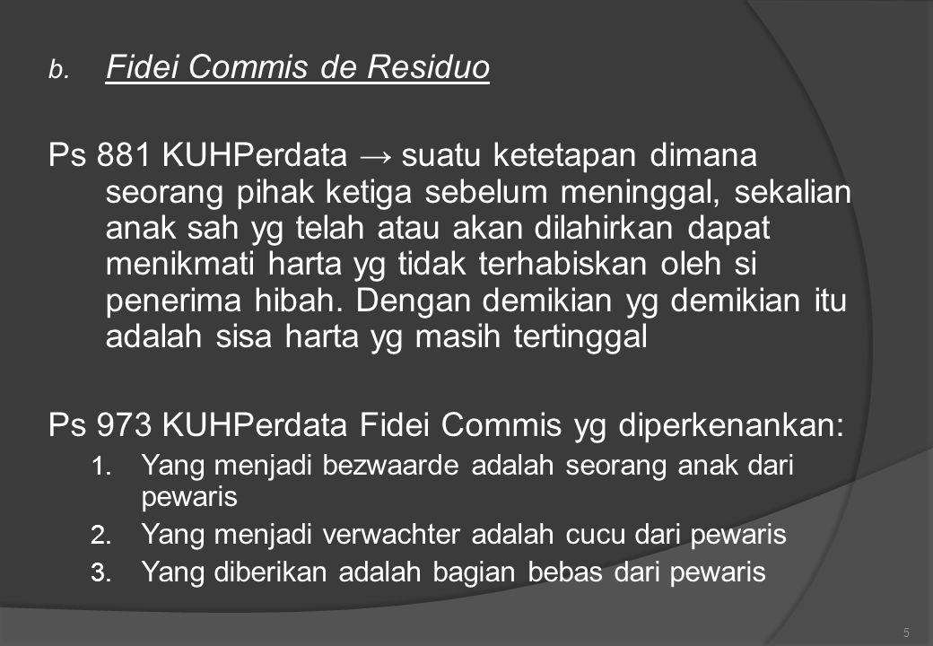 b. Fidei Commis de Residuo Ps 881 KUHPerdata → suatu ketetapan dimana seorang pihak ketiga sebelum meninggal, sekalian anak sah yg telah atau akan dil