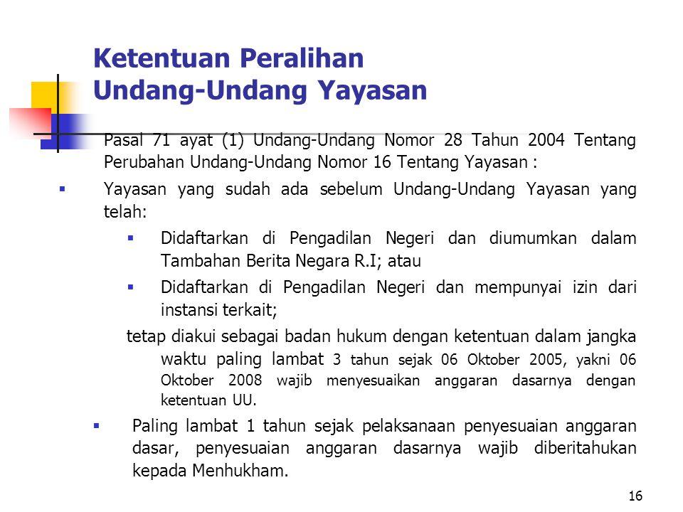 16 Ketentuan Peralihan Undang-Undang Yayasan  Pasal 71 ayat (1) Undang-Undang Nomor 28 Tahun 2004 Tentang Perubahan Undang-Undang Nomor 16 Tentang Ya