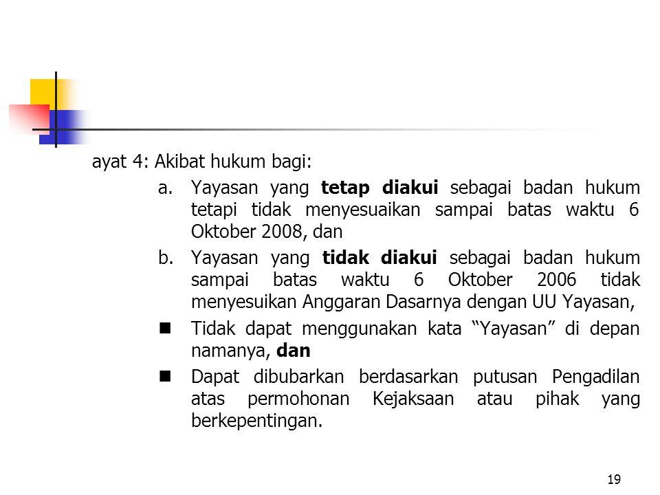 19 ayat 4: Akibat hukum bagi: a.Yayasan yang tetap diakui sebagai badan hukum tetapi tidak menyesuaikan sampai batas waktu 6 Oktober 2008, dan b.Yayas